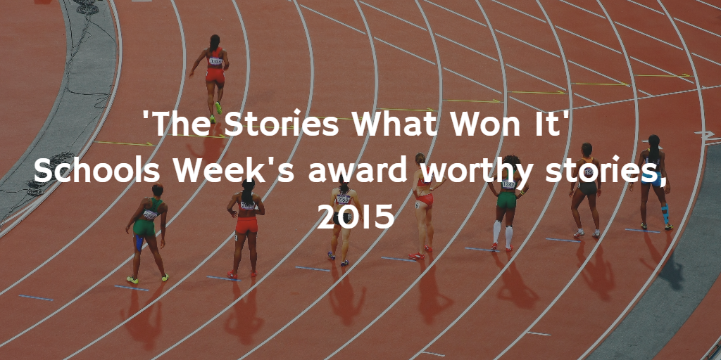 'The Stories What Won It' : Schools Week's Top 4 Award-Worthy Stories in 2015