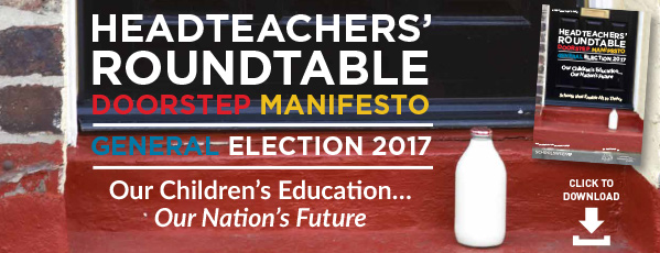 Headteachers' Roundtable Doorstop Manifesto - General Election 2017