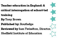 Teacher education in England: A critical interrogation of school-led training, by Tony Brown